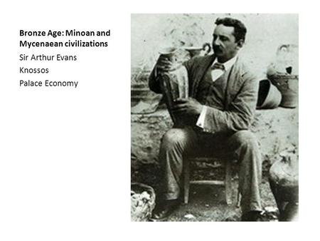 Bronze Age: Minoan and Mycenaean civilizations Sir Arthur Evans Knossos Palace Economy.