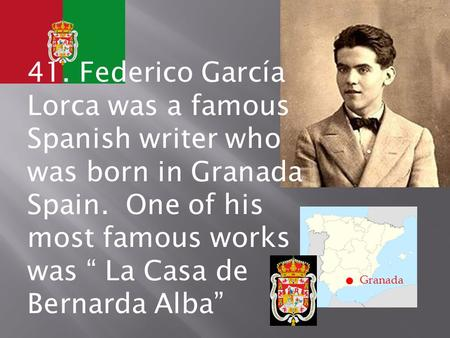 ". Granada 41. Federico García Lorca was a famous Spanish writer who was born in Granada Spain. One of his most famous works was "" La Casa de Bernarda Alba"""