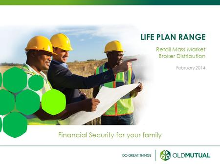 LIFE PLAN RANGE Financial Security for your family Retail Mass Market Broker Distribution February 2014.