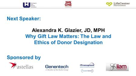 Alexandra K. Glazier, JD, MPH Why Gift Law Matters: The Law and Ethics of Donor Designation Next Speaker: Sponsored by.