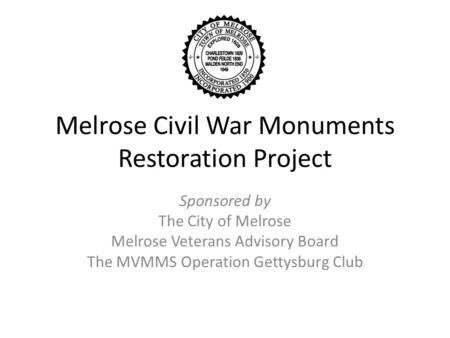 Melrose Civil War Monuments Restoration Project Sponsored by The City of Melrose Melrose Veterans Advisory Board The MVMMS Operation Gettysburg Club.