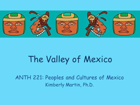 The Valley of Mexico ANTH 221: Peoples and Cultures of Mexico Kimberly Martin, Ph.D.