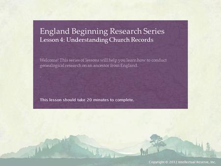 England Beginning Research Series Lesson 4: Understanding Church Records Welcome! This series of lessons will help you learn how to conduct genealogical.