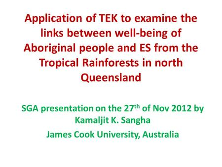 Application of TEK to examine the links between well-being of Aboriginal people and ES from the Tropical Rainforests in north Queensland SGA presentation.