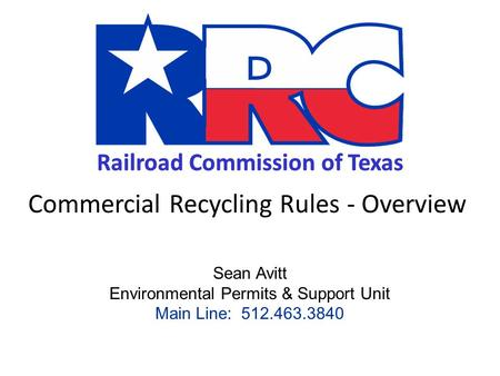 Railroad Commission of Texas Commercial Recycling Rules - Overview Sean Avitt Environmental Permits & Support Unit Main Line: 512.463.3840.