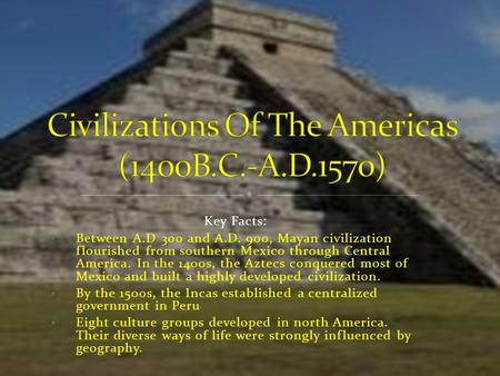 Key Facts: Between A.D 300 and A.D. 900, Mayan civilization flourished from southern Mexico through Central America. In the 1400s, the Aztecs conquered.