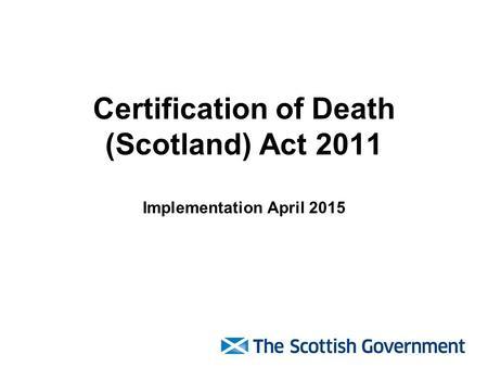 Certification of Death (Scotland) Act 2011 Implementation April 2015.