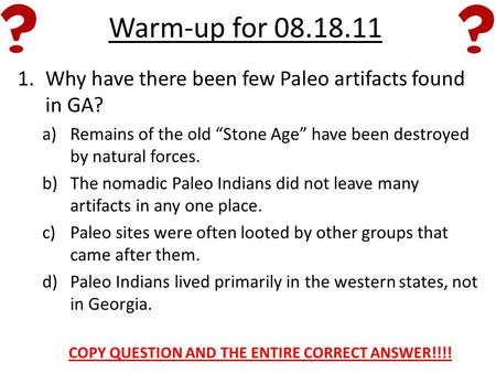 "Warm-up for 08.18.11 1.Why have there been few Paleo artifacts found in GA? a)Remains of the old ""Stone Age"" have been destroyed by natural forces. b)The."