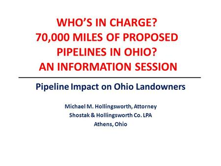WHO'S IN CHARGE? 70,000 MILES OF PROPOSED PIPELINES IN OHIO? AN INFORMATION SESSION Pipeline Impact on Ohio Landowners Michael M. Hollingsworth, Attorney.