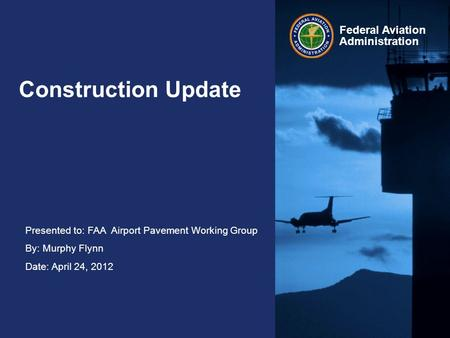Presented to: FAA Airport Pavement Working Group By: Murphy Flynn Date: April 24, 2012 Federal Aviation Administration Construction Update.