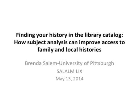 Finding your history in the library catalog: How subject analysis can improve access to family and local histories Brenda Salem-University of Pittsburgh.