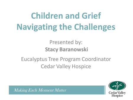 Children and Grief Navigating the Challenges Presented by: Stacy Baranowski Eucalyptus Tree Program Coordinator Cedar Valley Hospice Making Each Moment.