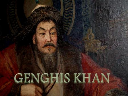 Genghis Khan was born close to the border of modern Mongolia and Siberia around 1162.  He was the son of Yesukhei, a chief of a minor Borjigin tribe,