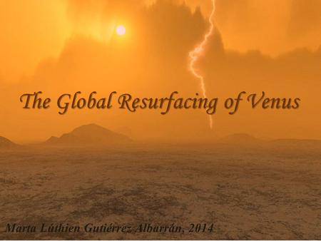The Global Resurfacing of Venus Marta Lúthien Gutiérrez Albarrán, 2014.