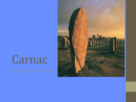 Carnac Mysterious stones of France. Location Located on the Southwest coast of Brittany Brittany (or Bretagne) is a region in Northern France 