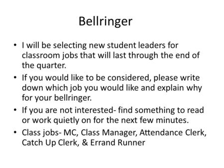 Bellringer I will be selecting new student leaders for classroom jobs that will last through the end of the quarter. If you would like to be considered,