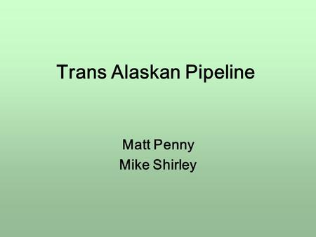 Trans Alaskan Pipeline Matt Penny Mike Shirley. Introduction Trans Alaskan Pipeline Runs from Prudhoe Bay to Valdez 800 miles long 3 years build $8bn.