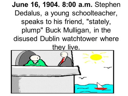June 16, 1904. 8:00 a.m. Stephen Dedalus, a young schoolteacher, speaks to his friend, stately, plump Buck Mulligan, in the disused Dublin watchtower.