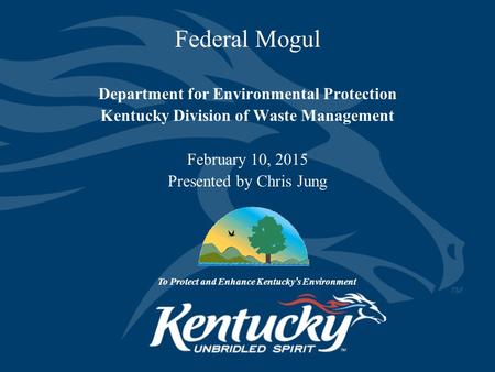 Federal Mogul Department for Environmental Protection Kentucky Division of Waste Management February 10, 2015 Presented by Chris Jung To Protect and Enhance.