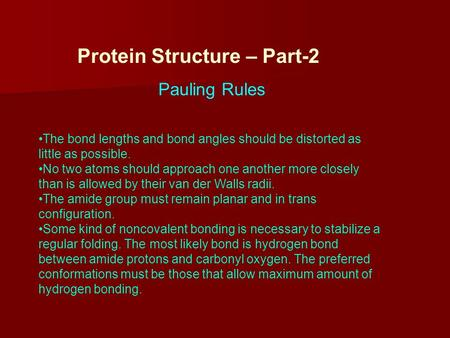 Protein Structure – Part-2 Pauling Rules The bond lengths and bond angles should be distorted as little as possible. No two atoms should approach one another.