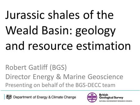 Jurassic shales of the Weald Basin: geology and resource estimation Robert Gatliff (BGS) Director Energy & Marine Geoscience Presenting on behalf of the.