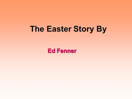 The Easter Story By Ed Fenner Jesus travelled to Jerusalem for the last time to attend the Jewish festival of Passover. When he arrived, the road was.