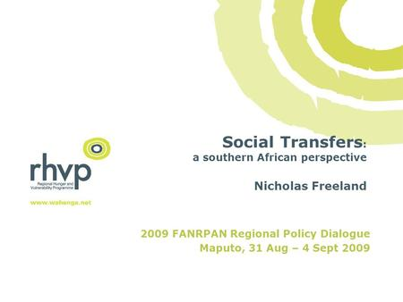 Social Transfers : a southern African perspective Nicholas Freeland 2009 FANRPAN Regional Policy Dialogue Maputo, 31 Aug – 4 Sept 2009.