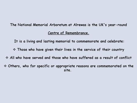 The National Memorial Arboretum at Alrewas is the UK's year-round Centre of Remembrance. It is a living and lasting memorial to commemorate and celebrate: