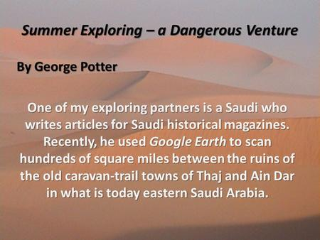 Summer Exploring – a Dangerous Venture By George Potter One of my exploring partners is a Saudi who writes articles for Saudi historical magazines. Recently,
