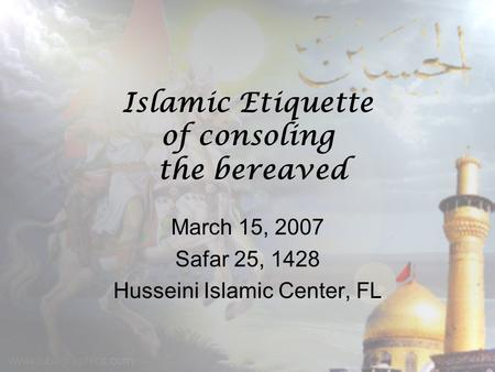 Islamic Etiquette of consoling the bereaved March 15, 2007 Safar 25, 1428 Husseini Islamic Center, FL.