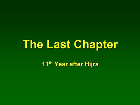 The Last Chapter 11 th Year after Hijra. Birth to Message 571-610 AD 40 years Mecca Phase 610-622 AD 13 years Madina Phase 622-632 AD 10 years Secret.