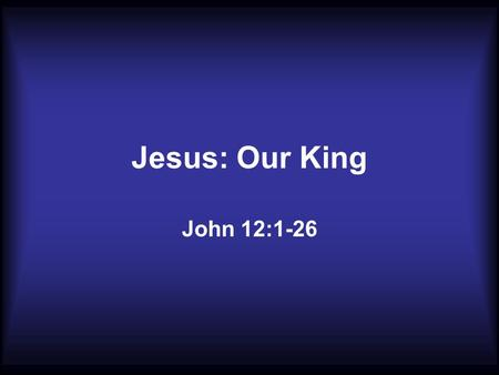Jesus: Our King John 12:1-26. 1. Supper with the King a. Guest of your Home 2 There they made Him a supper; and Martha served, but Lazarus was one of.