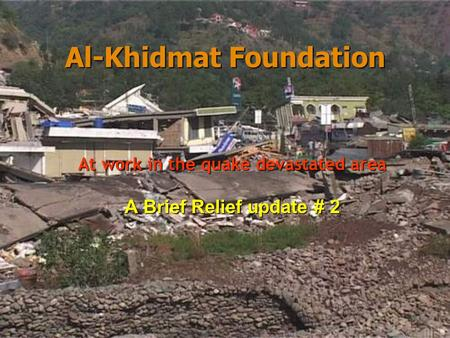 Al-Khidmat Foundation Al-Khidmat Foundation At work in the quake devastated area A Brief Relief update # 2.
