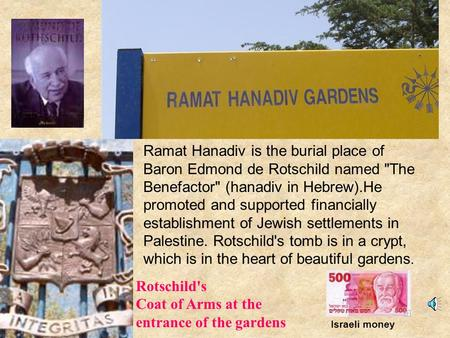 Ramat Hanadiv is the burial place of Baron Edmond de Rotschild named The Benefactor (hanadiv in Hebrew).He promoted and supported financially establishment.