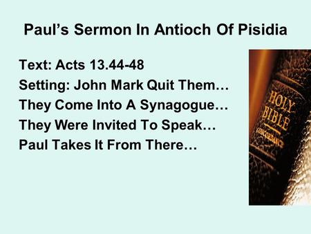Paul's Sermon In Antioch Of Pisidia Text: Acts 13.44-48 Setting: John Mark Quit Them… They Come Into A Synagogue… They Were Invited To Speak… Paul Takes.
