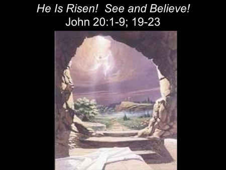 He Is Risen! See and Believe! John 20:1-9; 19-23.