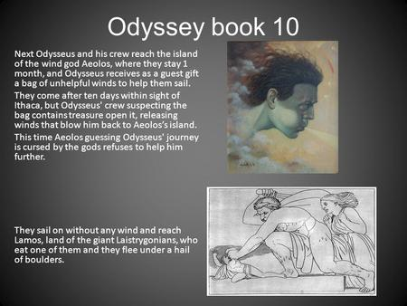 Odyssey book 10 Next Odysseus and his crew reach the island of the wind god Aeolos, where they stay 1 month, and Odysseus receives as a guest gift a bag.