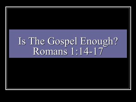 "Is The Gospel Enough? Romans 1:14-17. God Created Man Gen 1:27 ""And God created man in his own image, in the image of God created he him; male and female."