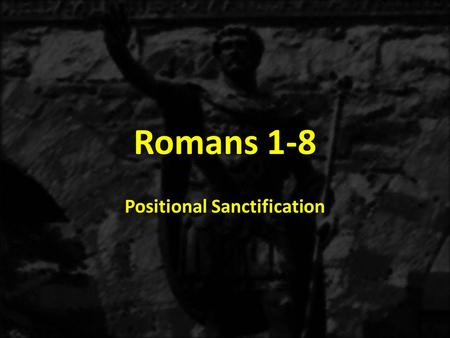 Romans 1-8 Positional Sanctification. 1:1-171:18-3:203:21-5:21 6-8 THE GOSPEL OF GRACE THE THREE TYPES OF SINNERS JUSTIFICATION SANCTIFICATON Sanctification.