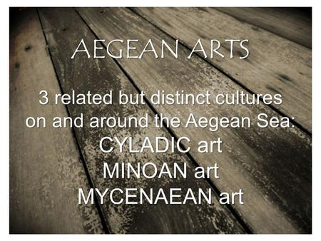 AEGEAN ARTS 3 related but distinct cultures on and around the Aegean Sea: CYLADIC art MINOAN art MYCENAEAN art.