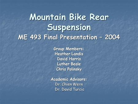 Mountain Bike Rear Suspension ME 493 Final Presentation – 2004 Group Members: Heather Landis David Harris Luther Beale Chris Polinsky Academic Advisors: