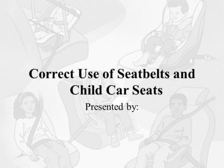 Correct Use of Seatbelts and Child Car Seats Presented by: