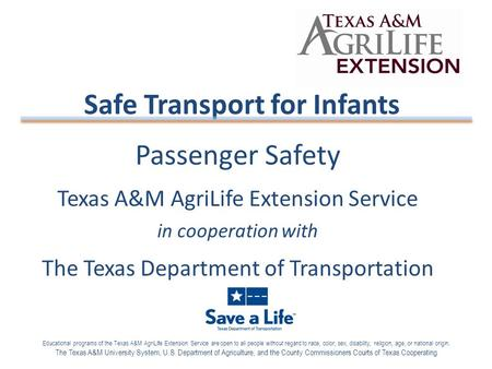 Passenger Safety Texas A&M AgriLife Extension Service in cooperation with The Texas Department of Transportation Safe Transport for Infants Educational.