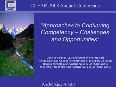 "CLEAR 2008 Annual Conference Anchorage, Alaska ""Approaches to Continuing Competency – Challenges and Opportunities"" Danielle Fagnan, Quebec Order of Pharmacists."
