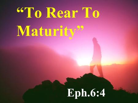 """To Rear To Maturity"" Eph.6:4. Attitude Toward Children A Gift From God Ps.127:3-5 Gen.33:5 Gen.48:9."