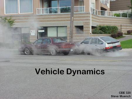 Vehicle Dynamics CEE 320 Steve Muench.