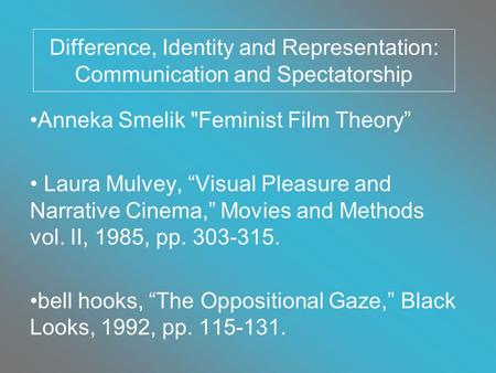 "Difference, Identity and Representation: Communication and Spectatorship Anneka Smelik Feminist Film Theory"" Laura Mulvey, ""Visual Pleasure and Narrative."