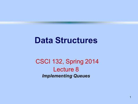 1 Data Structures CSCI 132, Spring 2014 Lecture 8 Implementing Queues.