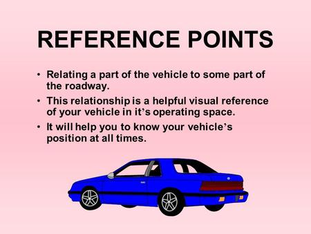 REFERENCE POINTS Relating a part of the vehicle to some part of the roadway. This relationship is a helpful visual reference of your vehicle in it's operating.