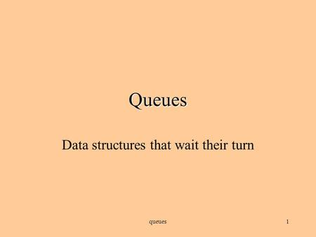 queues1 Queues Data structures that wait their turn.